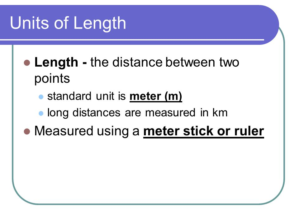 Units of Length Length - the distance between two points