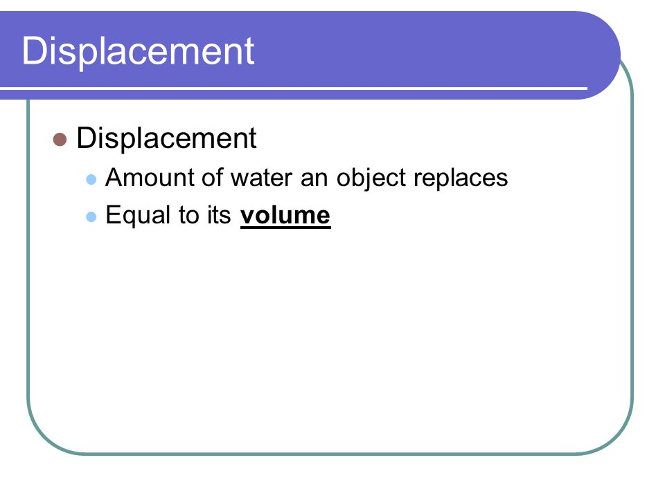 Displacement Displacement Amount of water an object replaces
