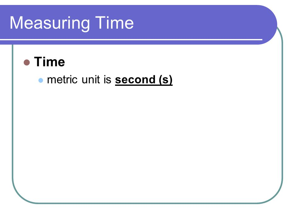 Measuring Time Time metric unit is second (s)