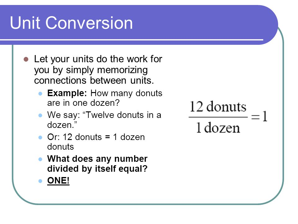 Unit Conversion Let your units do the work for you by simply memorizing connections between units. Example: How many donuts are in one dozen
