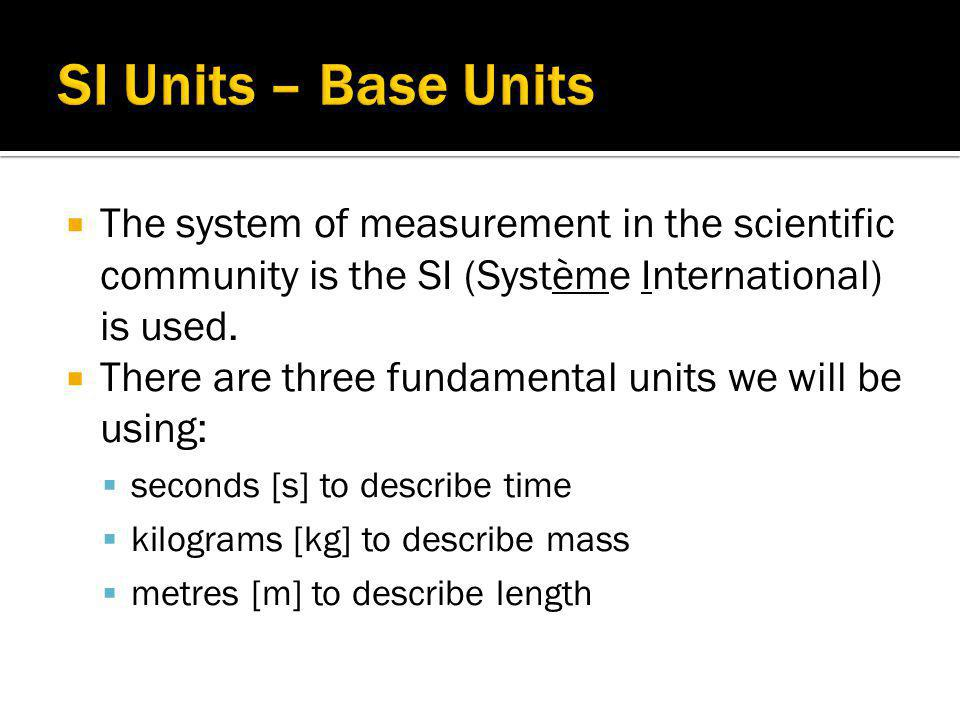 SI Units – Base Units The system of measurement in the scientific community is the SI (Système International) is used.