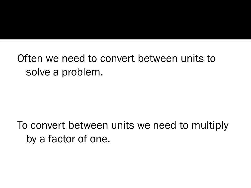 Often we need to convert between units to solve a problem.