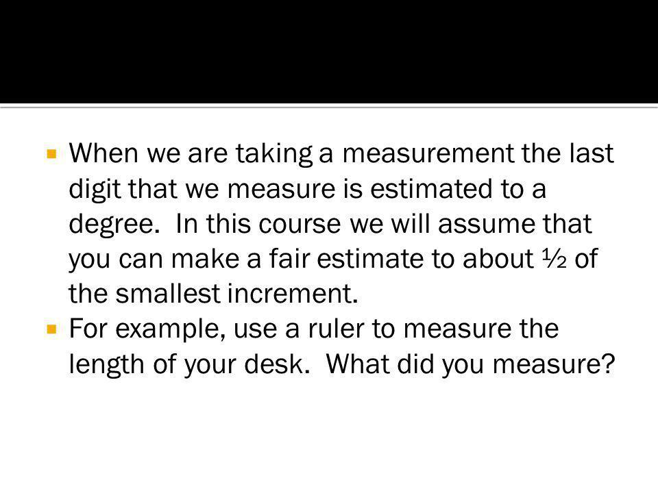 When we are taking a measurement the last digit that we measure is estimated to a degree. In this course we will assume that you can make a fair estimate to about ½ of the smallest increment.