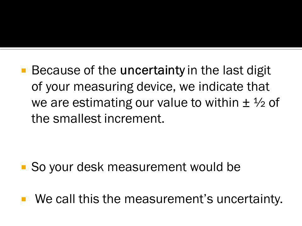 Because of the uncertainty in the last digit of your measuring device, we indicate that we are estimating our value to within ± ½ of the smallest increment.
