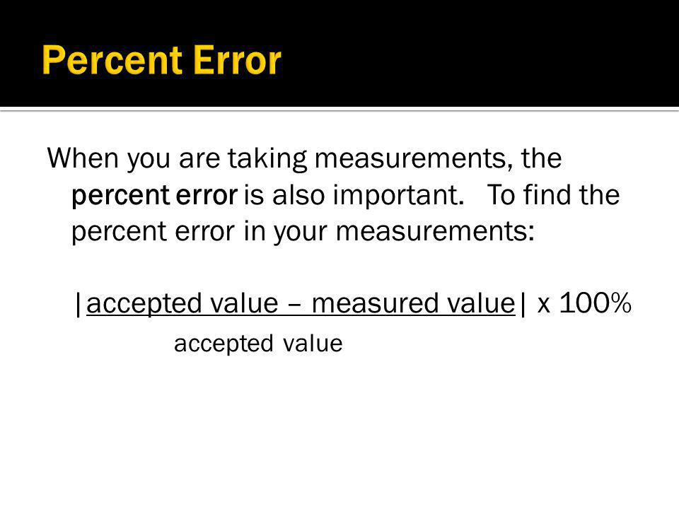 Percent Error When you are taking measurements, the percent error is also important. To find the percent error in your measurements: