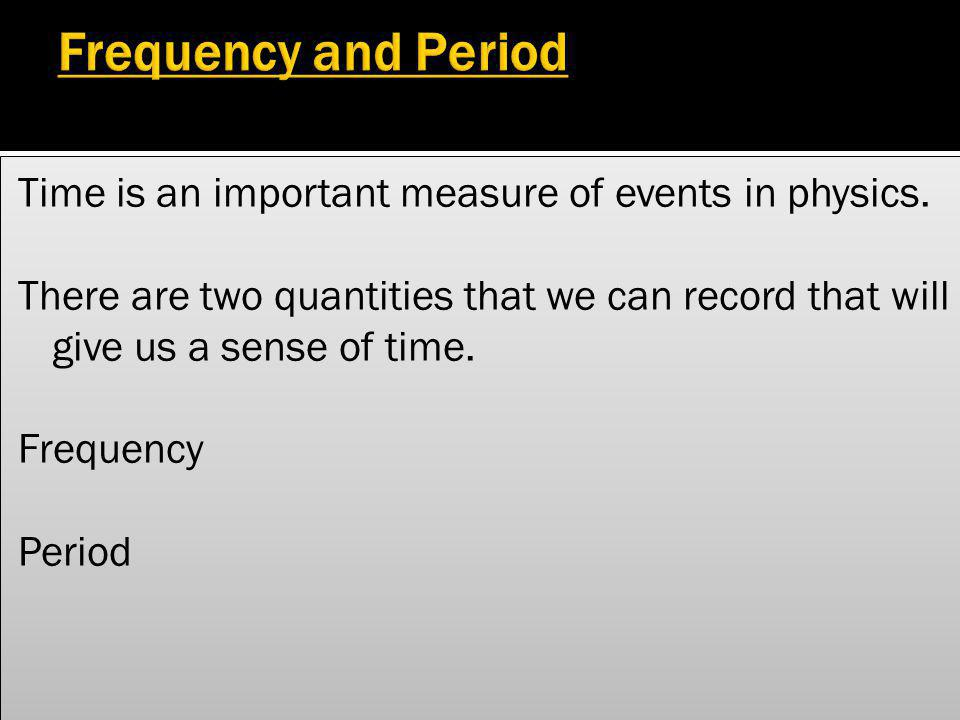 Frequency and Period Time is an important measure of events in physics.