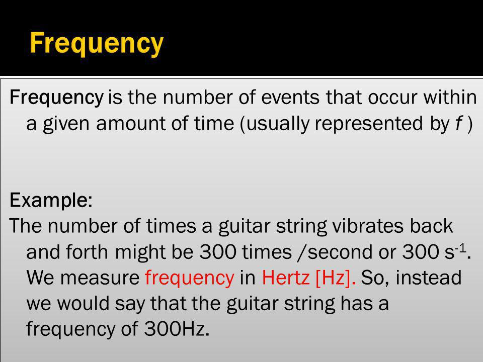 Frequency Frequency is the number of events that occur within a given amount of time (usually represented by f )