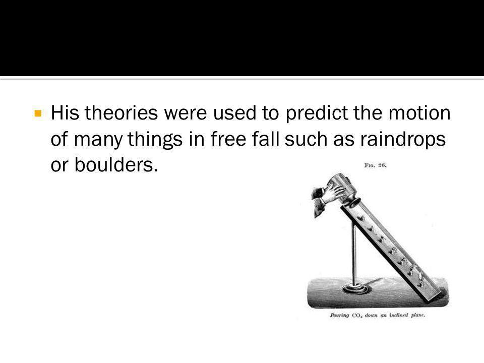 His theories were used to predict the motion of many things in free fall such as raindrops or boulders.