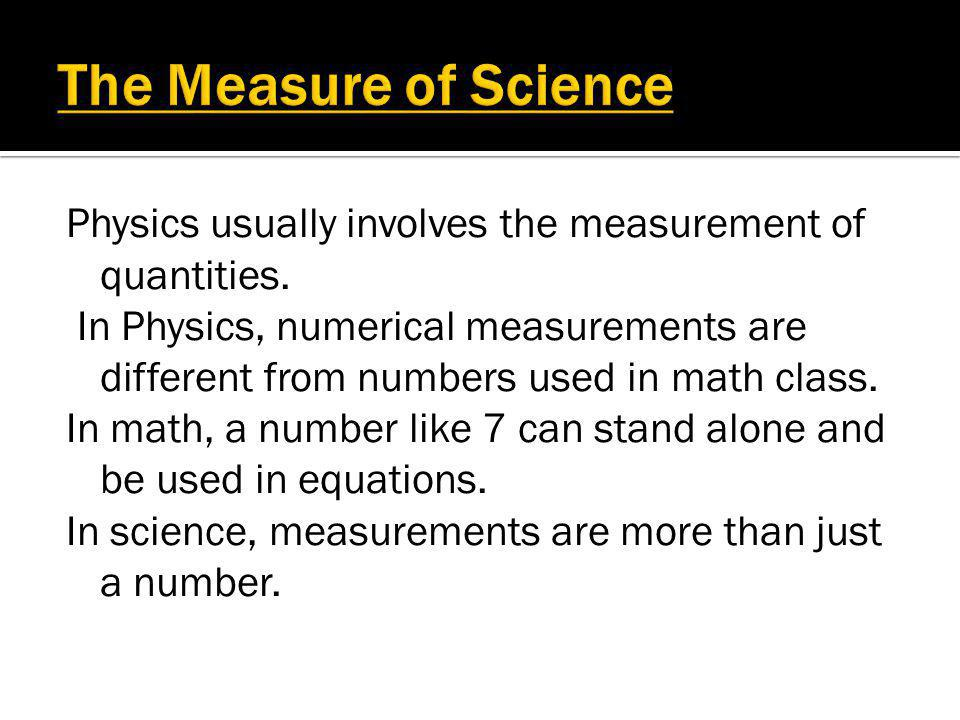 The Measure of Science Physics usually involves the measurement of quantities.