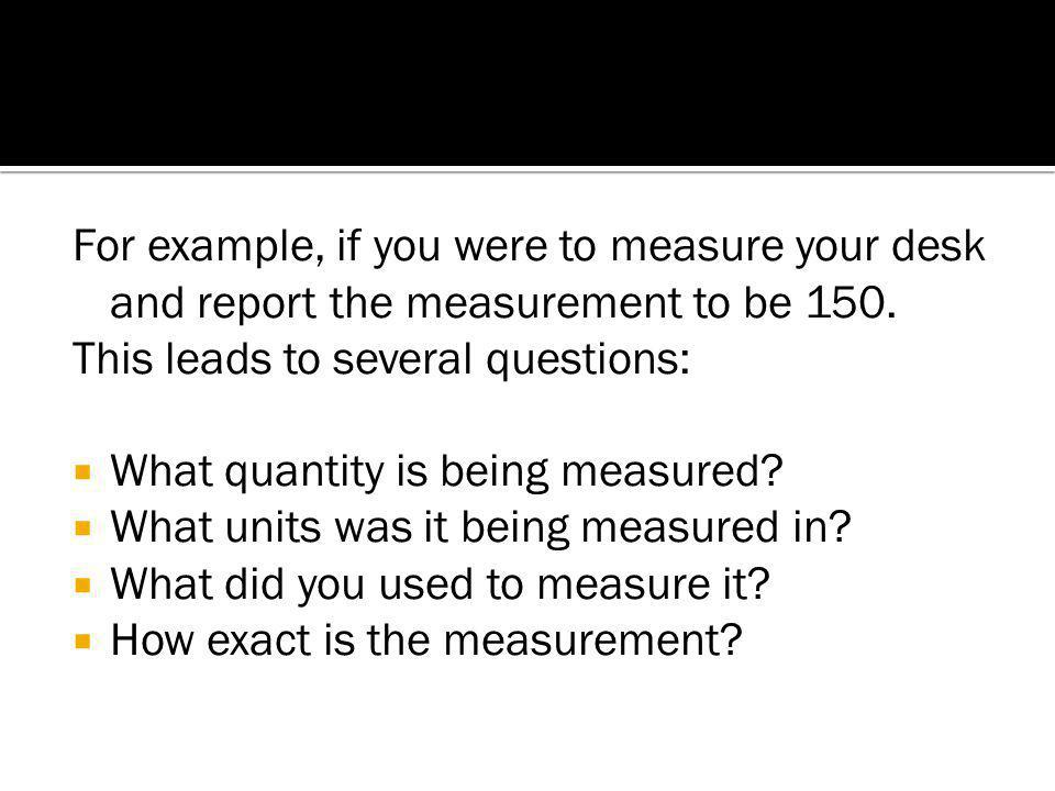 For example, if you were to measure your desk and report the measurement to be 150.