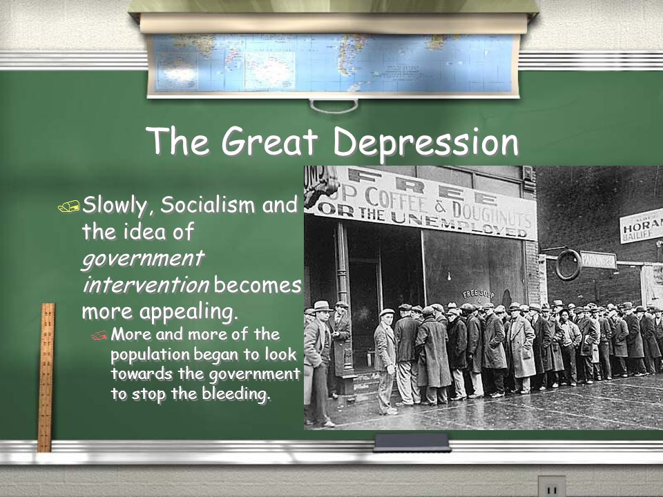 The Great Depression Slowly, Socialism and the idea of government intervention becomes more appealing.
