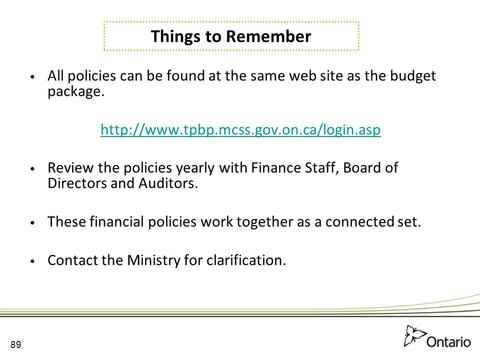 Things to Remember All policies can be found at the same web site as the budget package. http://www.tpbp.mcss.gov.on.ca/login.asp.