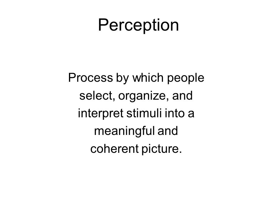 Perception Process by which people select, organize, and interpret stimuli into a meaningful and coherent picture.