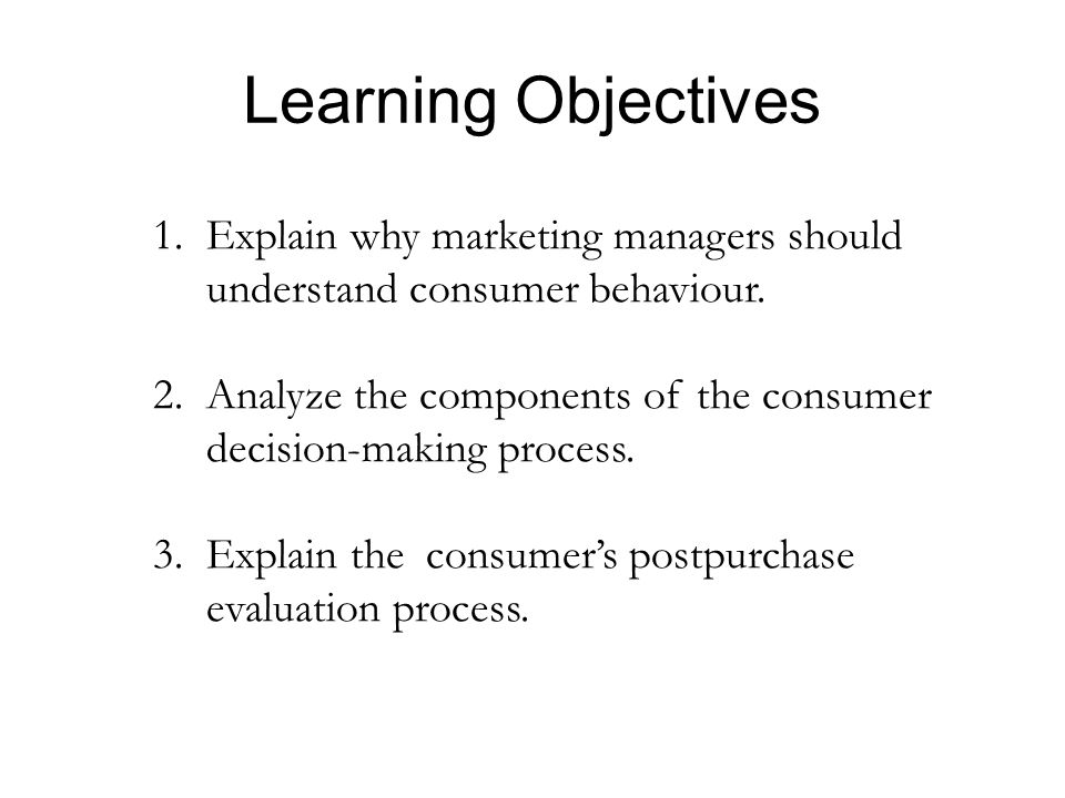 Learning Objectives 1. Explain why marketing managers should understand consumer behaviour.