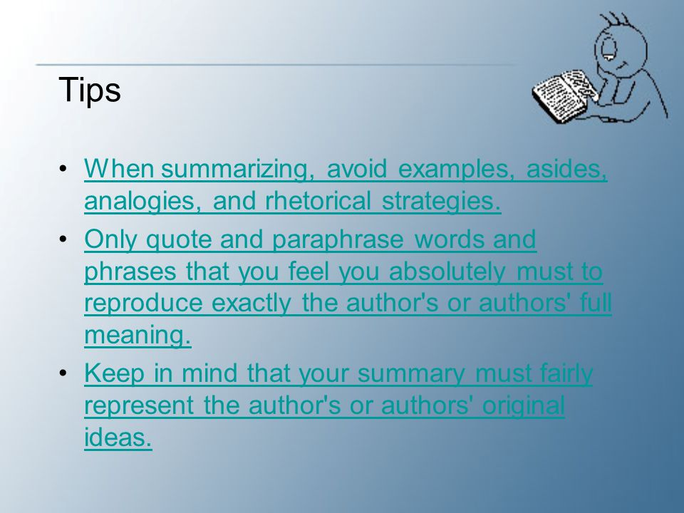 Tips When summarizing, avoid examples, asides, analogies, and rhetorical strategies.