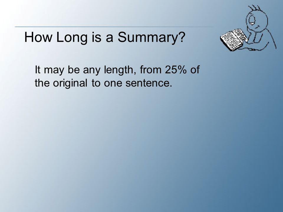 How Long is a Summary It may be any length, from 25% of the original to one sentence.
