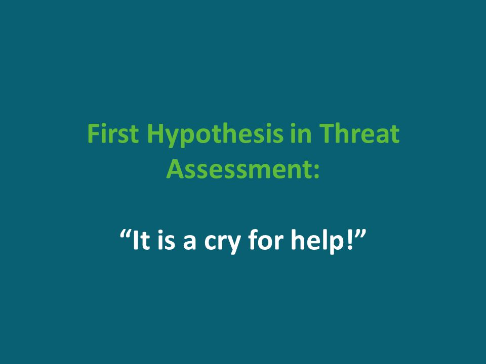 First Hypothesis in Threat Assessment: It is a cry for help!