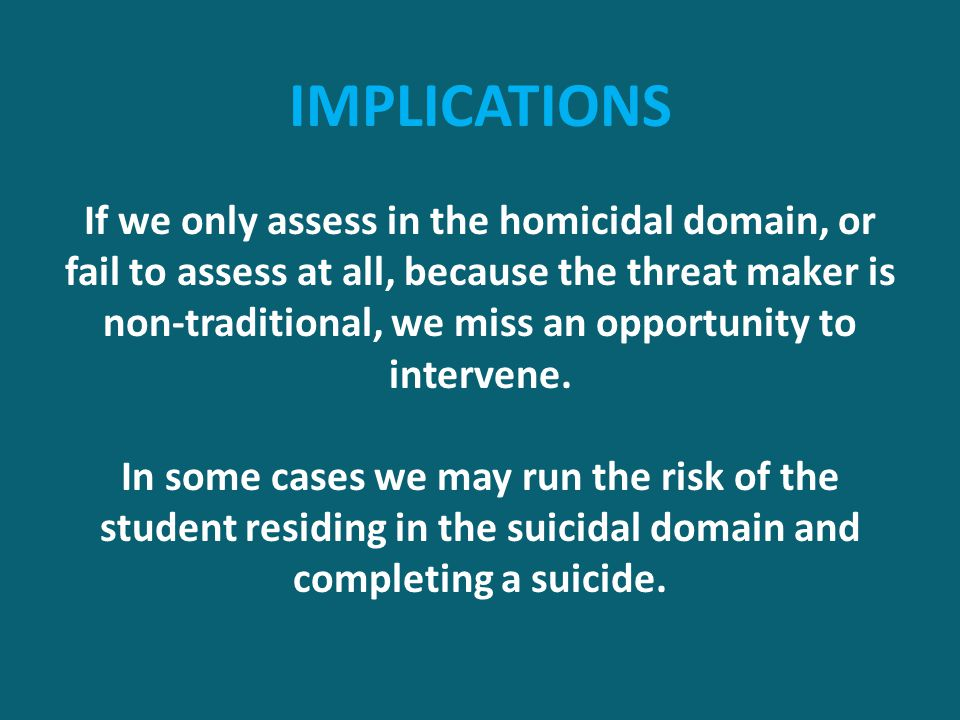 IMPLICATIONS If we only assess in the homicidal domain, or fail to assess at all, because the threat maker is non-traditional, we miss an opportunity to intervene.