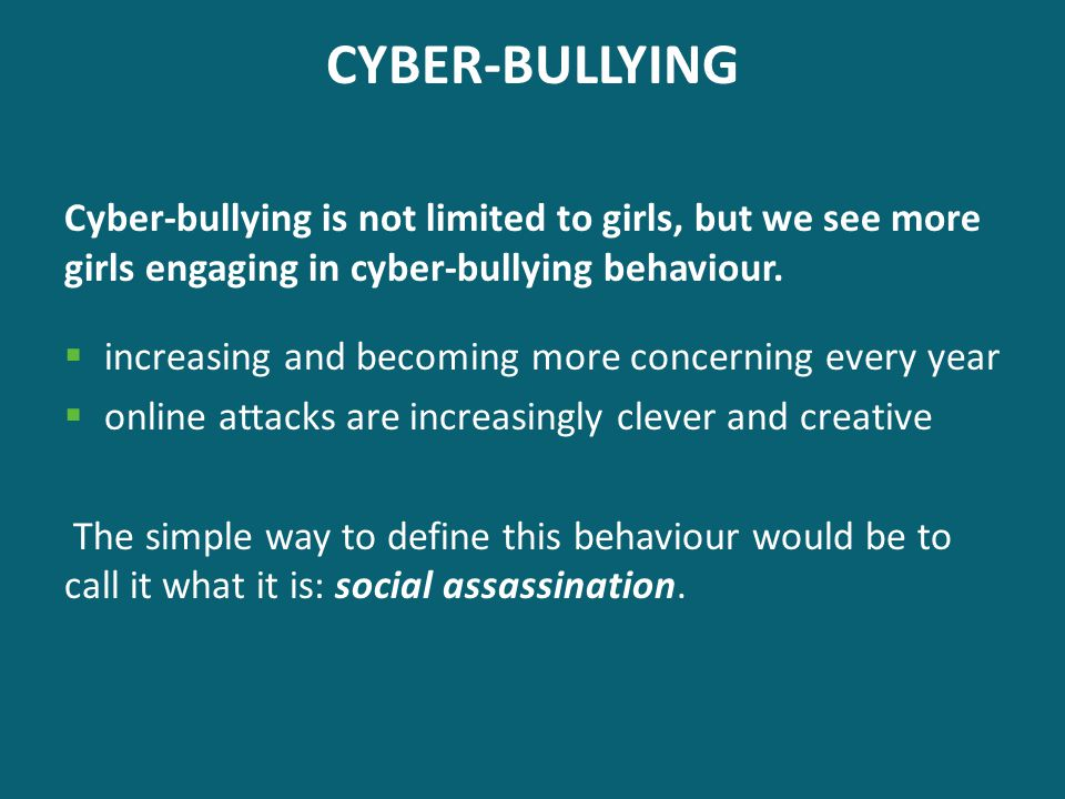CYBER-BULLYING Cyber-bullying is not limited to girls, but we see more girls engaging in cyber-bullying behaviour.