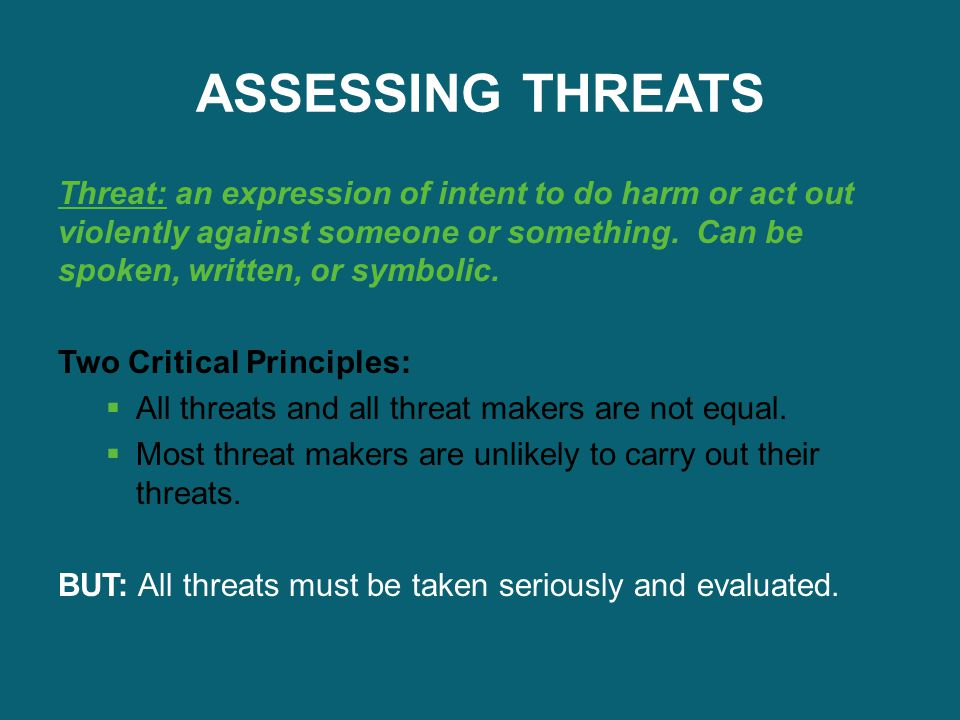 ASSESSING THREATS Threat: an expression of intent to do harm or act out violently against someone or something. Can be spoken, written, or symbolic.