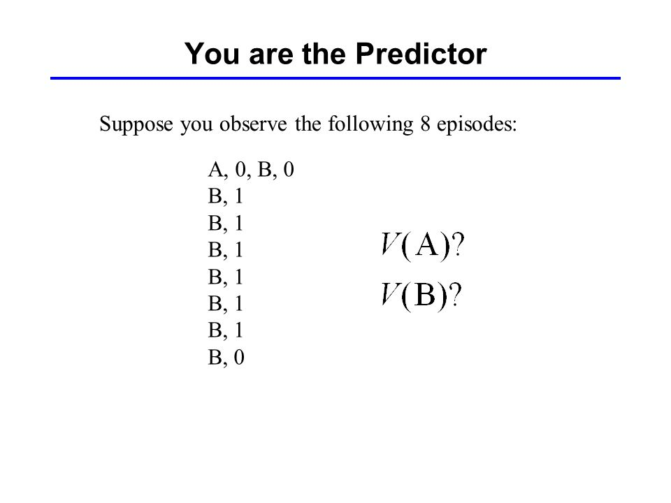 You are the Predictor Suppose you observe the following 8 episodes: