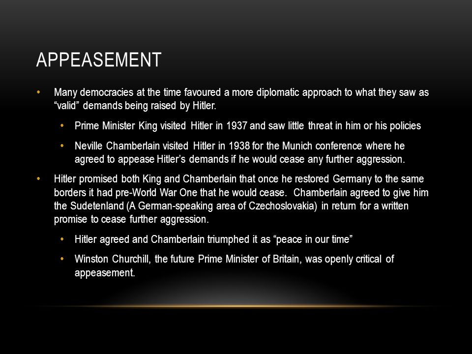 Appeasement Many democracies at the time favoured a more diplomatic approach to what they saw as valid demands being raised by Hitler.