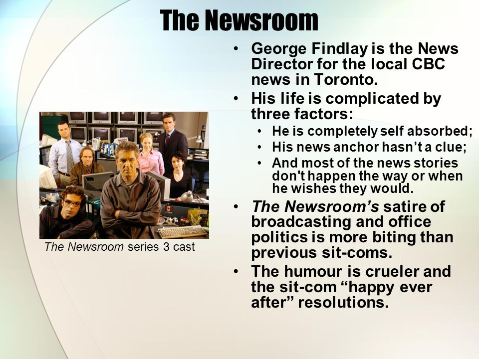 The Newsroom George Findlay is the News Director for the local CBC news in Toronto. His life is complicated by three factors:
