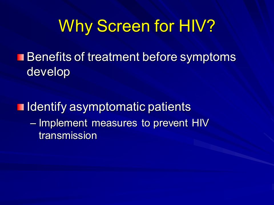 Why Screen for HIV Benefits of treatment before symptoms develop
