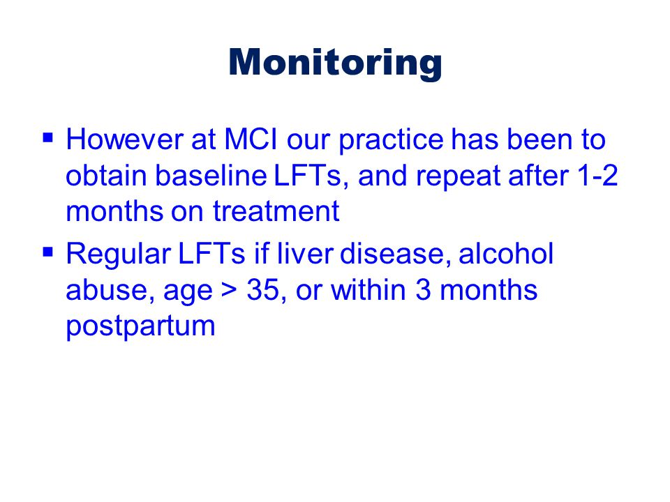 Monitoring However at MCI our practice has been to obtain baseline LFTs, and repeat after 1-2 months on treatment.