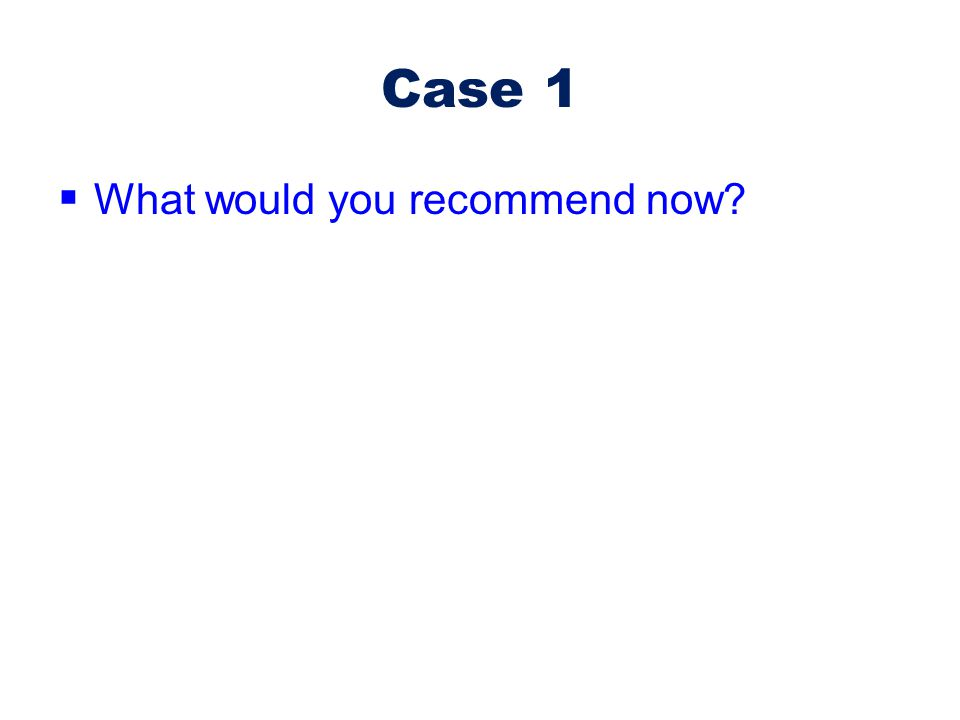Case 1 What would you recommend now