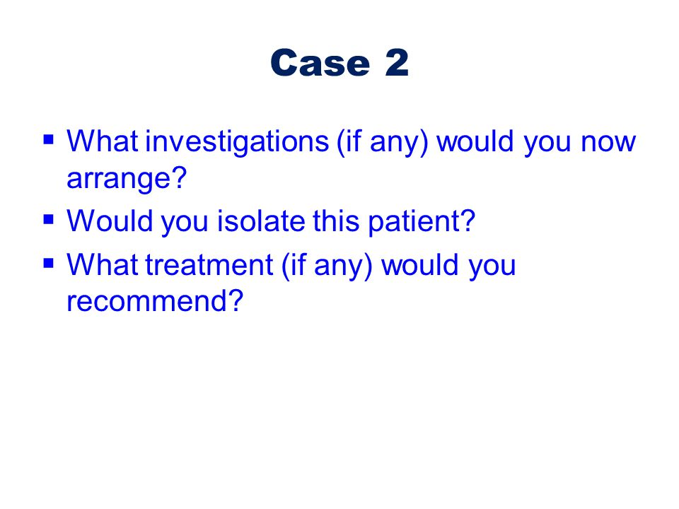 Case 2 What investigations (if any) would you now arrange