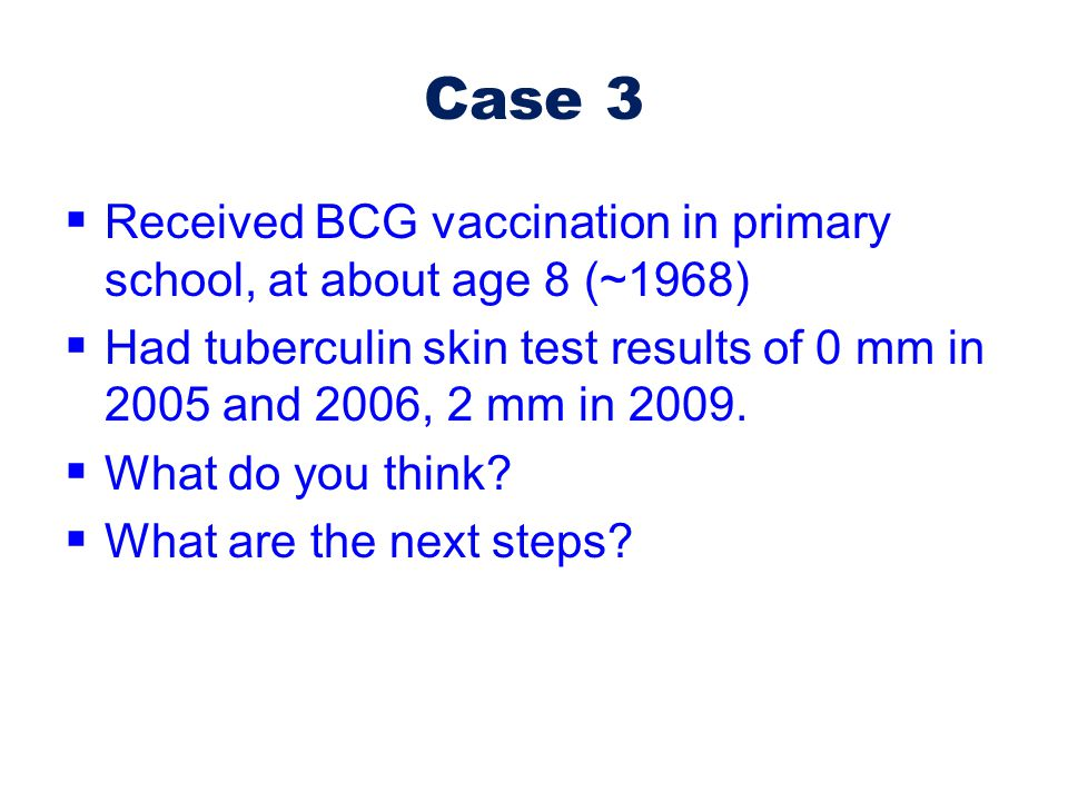 Case 3 Received BCG vaccination in primary school, at about age 8 (~1968) Had tuberculin skin test results of 0 mm in 2005 and 2006, 2 mm in 2009.