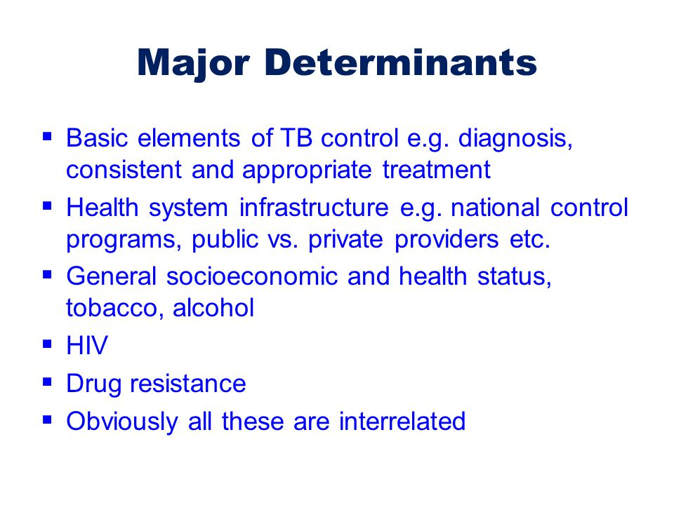 Major Determinants Basic elements of TB control e.g. diagnosis, consistent and appropriate treatment.