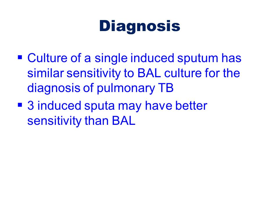 Diagnosis Culture of a single induced sputum has similar sensitivity to BAL culture for the diagnosis of pulmonary TB.