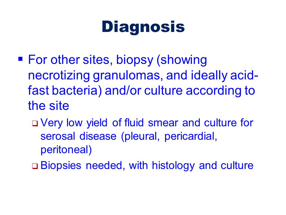 Diagnosis For other sites, biopsy (showing necrotizing granulomas, and ideally acid-fast bacteria) and/or culture according to the site.
