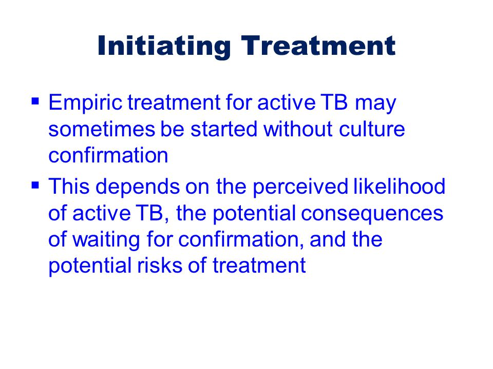 Initiating Treatment Empiric treatment for active TB may sometimes be started without culture confirmation.