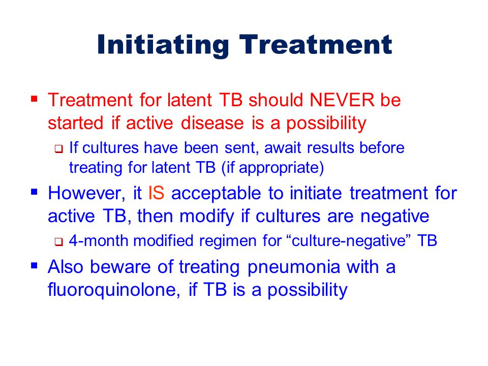Initiating Treatment Treatment for latent TB should NEVER be started if active disease is a possibility.