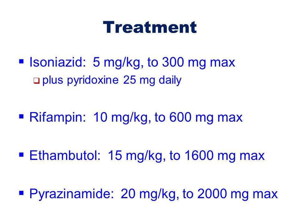 Treatment Isoniazid: 5 mg/kg, to 300 mg max