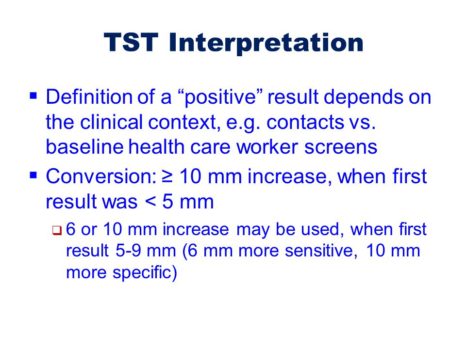 TST Interpretation Definition of a positive result depends on the clinical context, e.g. contacts vs. baseline health care worker screens.