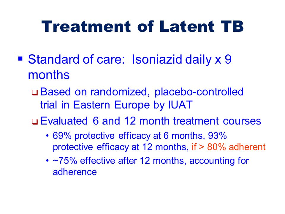 Treatment of Latent TB Standard of care: Isoniazid daily x 9 months