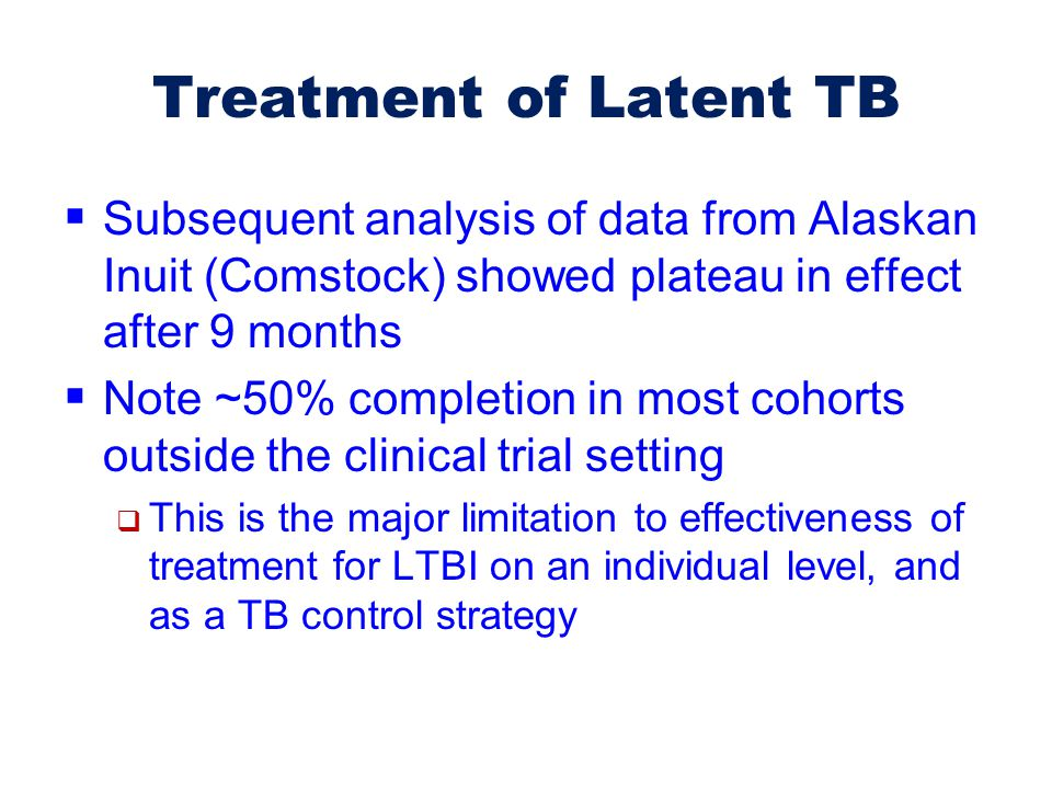 Treatment of Latent TB Subsequent analysis of data from Alaskan Inuit (Comstock) showed plateau in effect after 9 months.