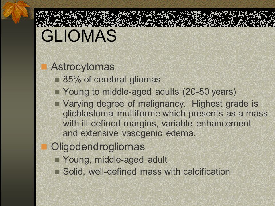 GLIOMAS Astrocytomas Oligodendrogliomas 85% of cerebral gliomas