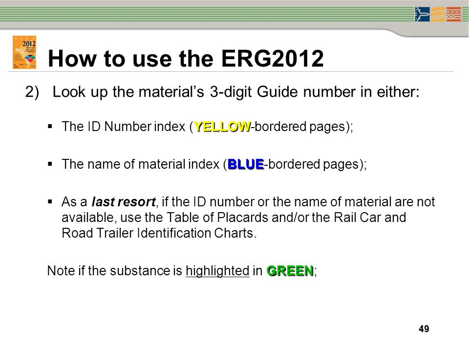 How to use the ERG2012 Look up the material's 3-digit Guide number in either: The ID Number index (YELLOW-bordered pages);