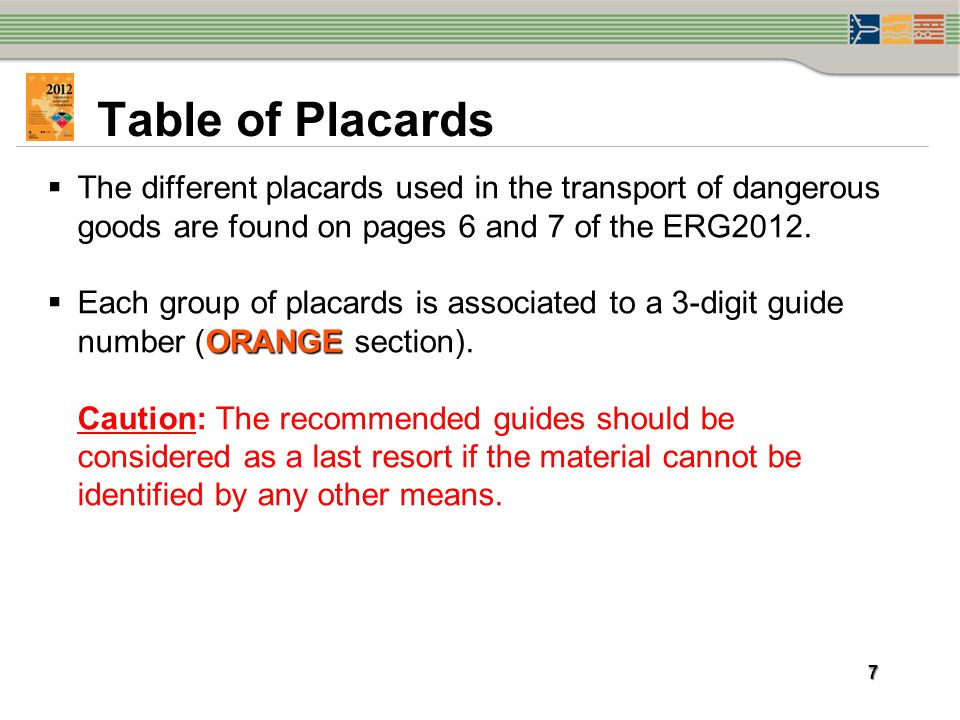 Table of Placards The different placards used in the transport of dangerous goods are found on pages 6 and 7 of the ERG2012.