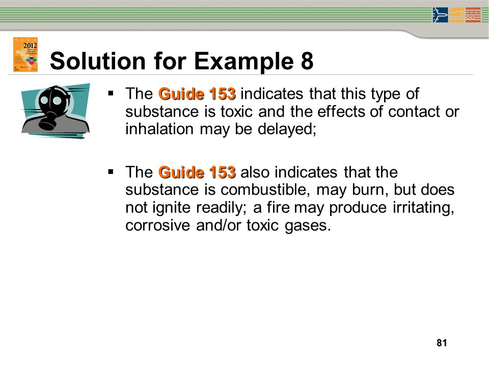 Solution for Example 8 The Guide 153 indicates that this type of substance is toxic and the effects of contact or inhalation may be delayed;