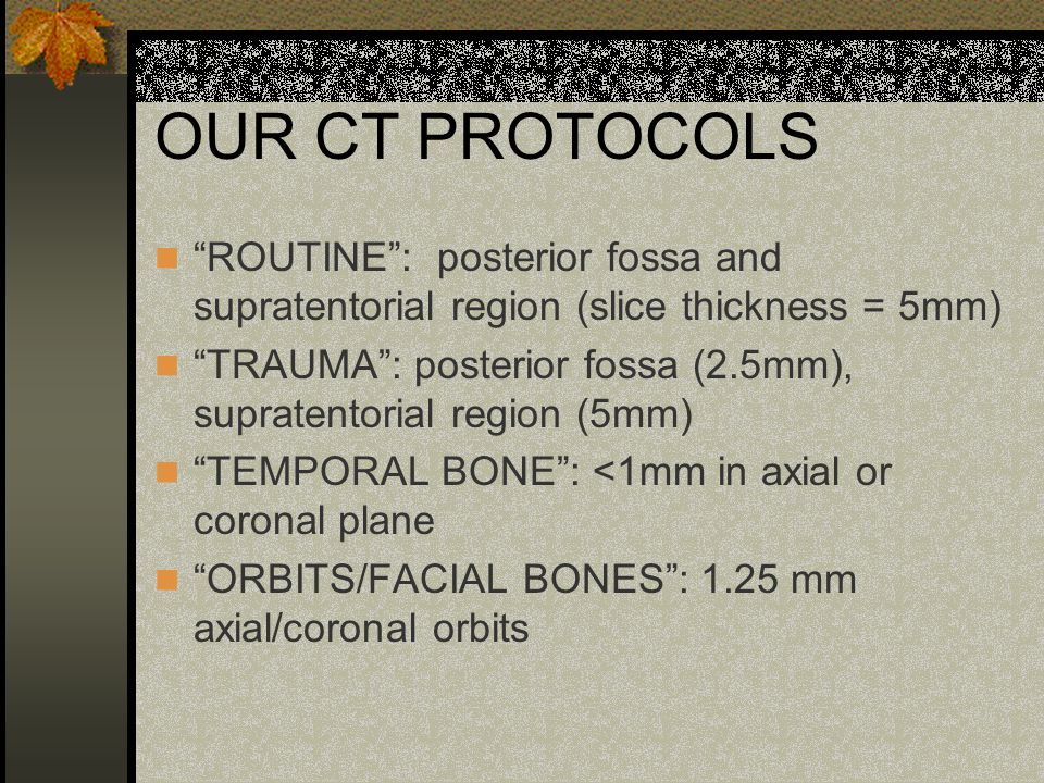 OUR CT PROTOCOLS ROUTINE : posterior fossa and supratentorial region (slice thickness = 5mm)
