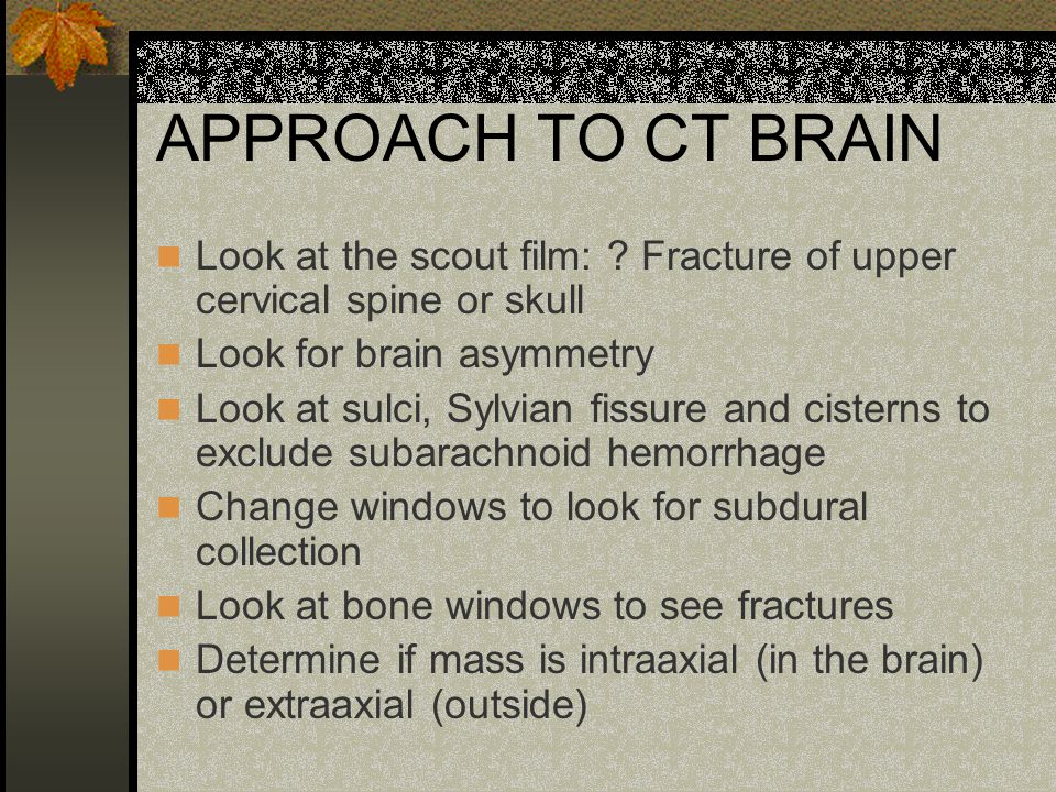 APPROACH TO CT BRAIN Look at the scout film: Fracture of upper cervical spine or skull. Look for brain asymmetry.