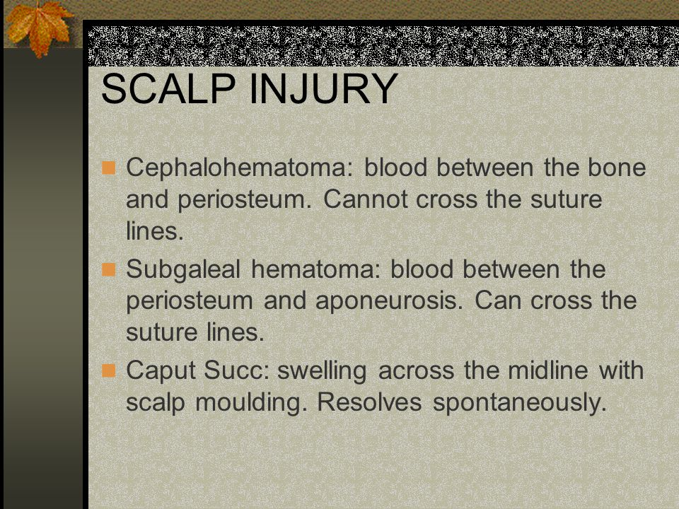 SCALP INJURY Cephalohematoma: blood between the bone and periosteum. Cannot cross the suture lines.