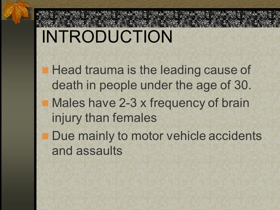 INTRODUCTION Head trauma is the leading cause of death in people under the age of 30. Males have 2-3 x frequency of brain injury than females.