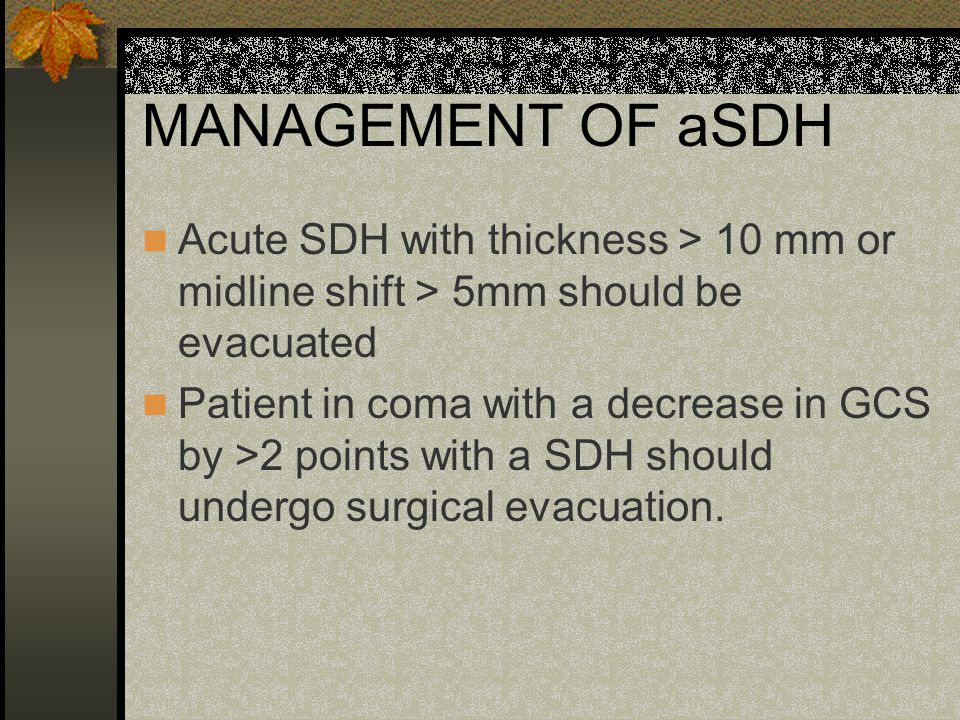MANAGEMENT OF aSDH Acute SDH with thickness > 10 mm or midline shift > 5mm should be evacuated.